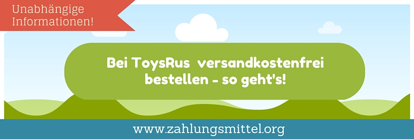 Bei ToysRus versandkostenfrei bestellen + Gutscheincode für kostenlosen Versand !